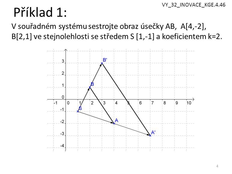 Příklad 1: 4 V souřadném systému sestrojte obraz úsečky AB, A[4,-2], B[2,1] ve stejnolehlosti se středem S [1,-1] a koeficientem k=2. VY_32_INOVACE_KG