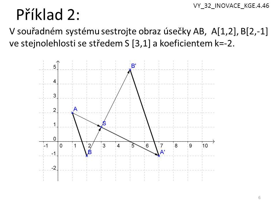 Příklad 2: 6 V souřadném systému sestrojte obraz úsečky AB, A[1,2], B[2,-1] ve stejnolehlosti se středem S [3,1] a koeficientem k=-2. VY_32_INOVACE_KG