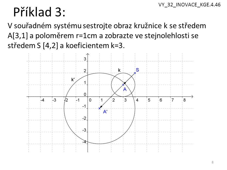 Příklad 3: 8 V souřadném systému sestrojte obraz kružnice k se středem A[3,1] a poloměrem r=1cm a zobrazte ve stejnolehlosti se středem S [4,2] a koeficientem k=3.
