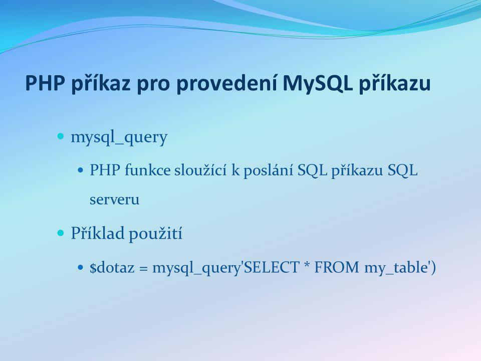 PHP příkaz pro provedení MySQL příkazu mysql_query PHP funkce sloužící k poslání SQL příkazu SQL serveru Příklad použití $dotaz = mysql_query SELECT * FROM my_table )