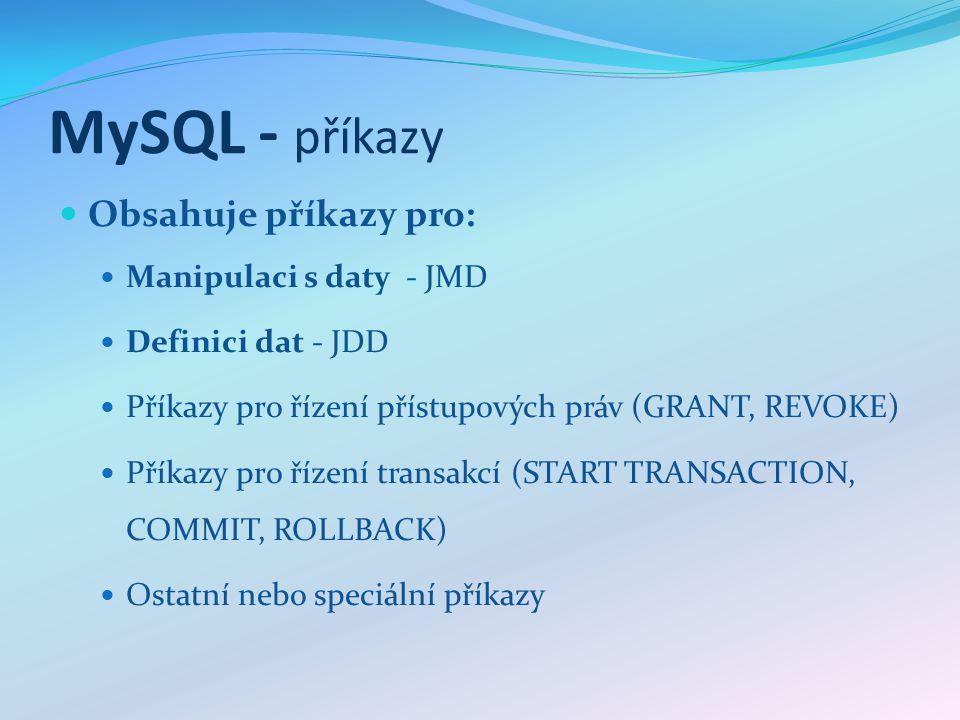 MySQL - příkazy Obsahuje příkazy pro: Manipulaci s daty - JMD Definici dat - JDD Příkazy pro řízení přístupových práv (GRANT, REVOKE) Příkazy pro řízení transakcí (START TRANSACTION, COMMIT, ROLLBACK) Ostatní nebo speciální příkazy
