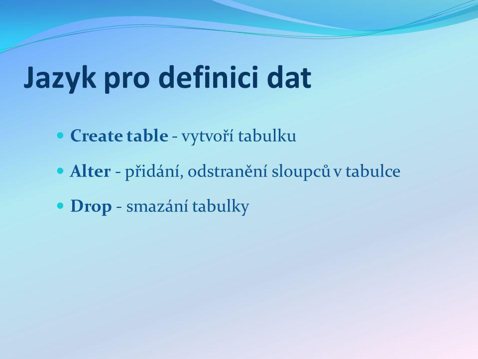 Jazyk pro definici dat Create table - vytvoří tabulku Alter - přidání, odstranění sloupců v tabulce Drop - smazání tabulky
