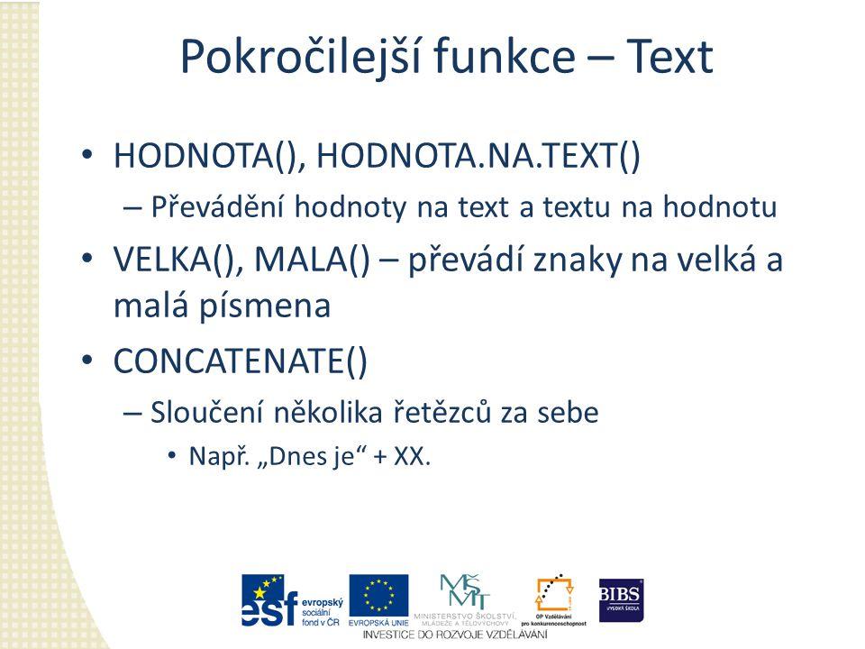 Pokročilejší funkce – Text HODNOTA(), HODNOTA.NA.TEXT() – Převádění hodnoty na text a textu na hodnotu VELKA(), MALA() – převádí znaky na velká a malá písmena CONCATENATE() – Sloučení několika řetězců za sebe Např.