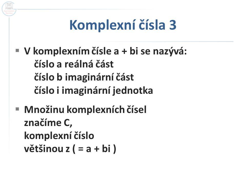  V komplexním čísle a + bi se nazývá: číslo a reálná část číslo b imaginární část číslo i imaginární jednotka  Množinu komplexních čísel značíme C, komplexní číslo většinou z ( = a + bi )