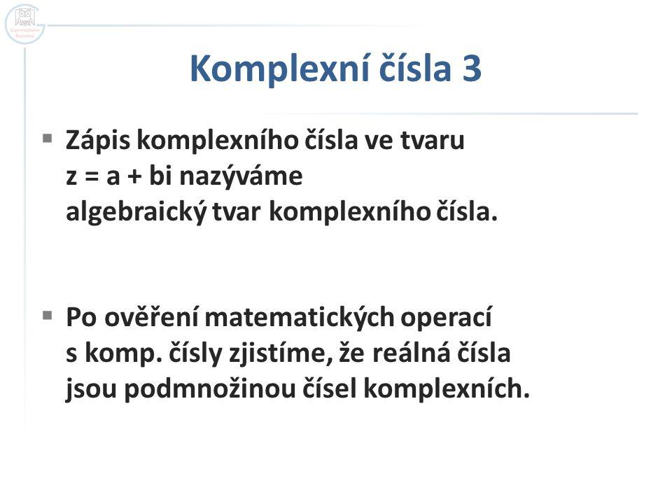 Komplexní čísla 3  Zápis komplexního čísla ve tvaru z = a + bi nazýváme algebraický tvar komplexního čísla.  Po ověření matematických operací s komp