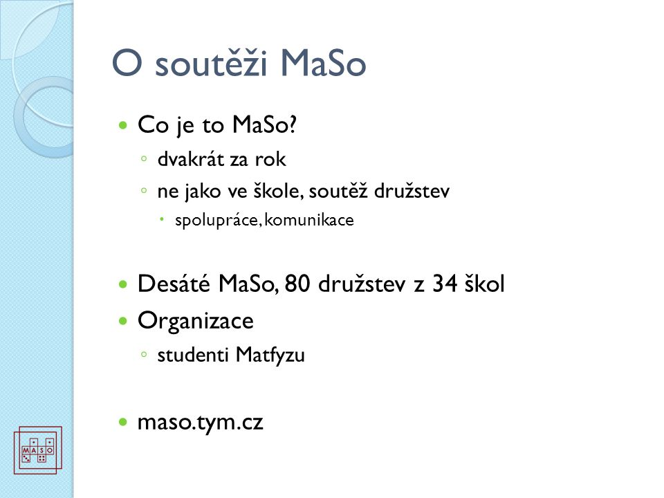 O soutěži MaSo Co je to MaSo? ◦ dvakrát za rok ◦ ne jako ve škole, soutěž družstev  spolupráce, komunikace Desáté MaSo, 80 družstev z 34 škol Organiz