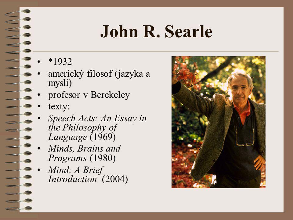 John R. Searle *1932 americký filosof (jazyka a mysli) profesor v Berekeley texty: Speech Acts: An Essay in the Philosophy of Language (1969) Minds, B