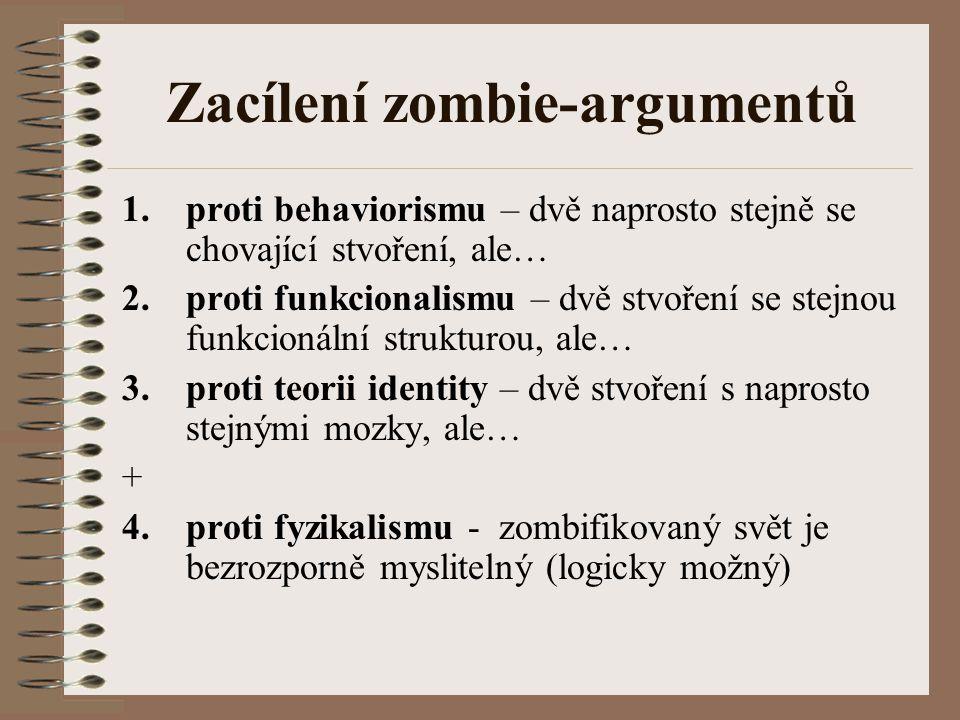 Zacílení zombie-argumentů 1.proti behaviorismu – dvě naprosto stejně se chovající stvoření, ale… 2.proti funkcionalismu – dvě stvoření se stejnou funk
