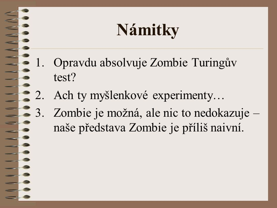 Námitky 1.Opravdu absolvuje Zombie Turingův test? 2.Ach ty myšlenkové experimenty… 3.Zombie je možná, ale nic to nedokazuje – naše představa Zombie je
