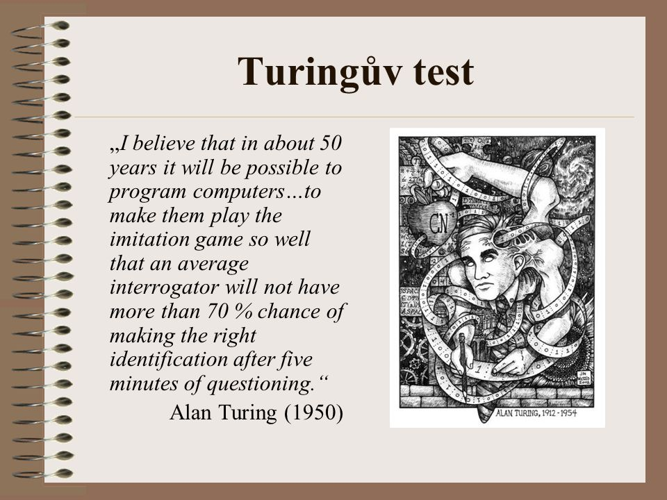 "Turingův test ""I believe that in about 50 years it will be possible to program computers…to make them play the imitation game so well that an average interrogator will not have more than 70 % chance of making the right identification after five minutes of questioning. Alan Turing (1950)"