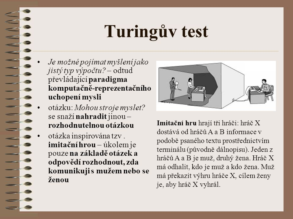 Turingův test není-li člověk schopen z jazykového chování rozpoznat, že nemluví s člověkem, ale se strojem, pak stroj obstál v Turingově testu otázka Mohou stroje myslet.