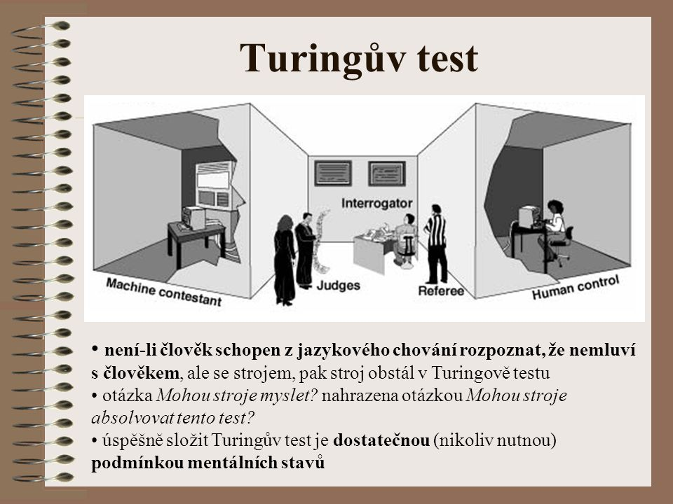 Turingův test není-li člověk schopen z jazykového chování rozpoznat, že nemluví s člověkem, ale se strojem, pak stroj obstál v Turingově testu otázka