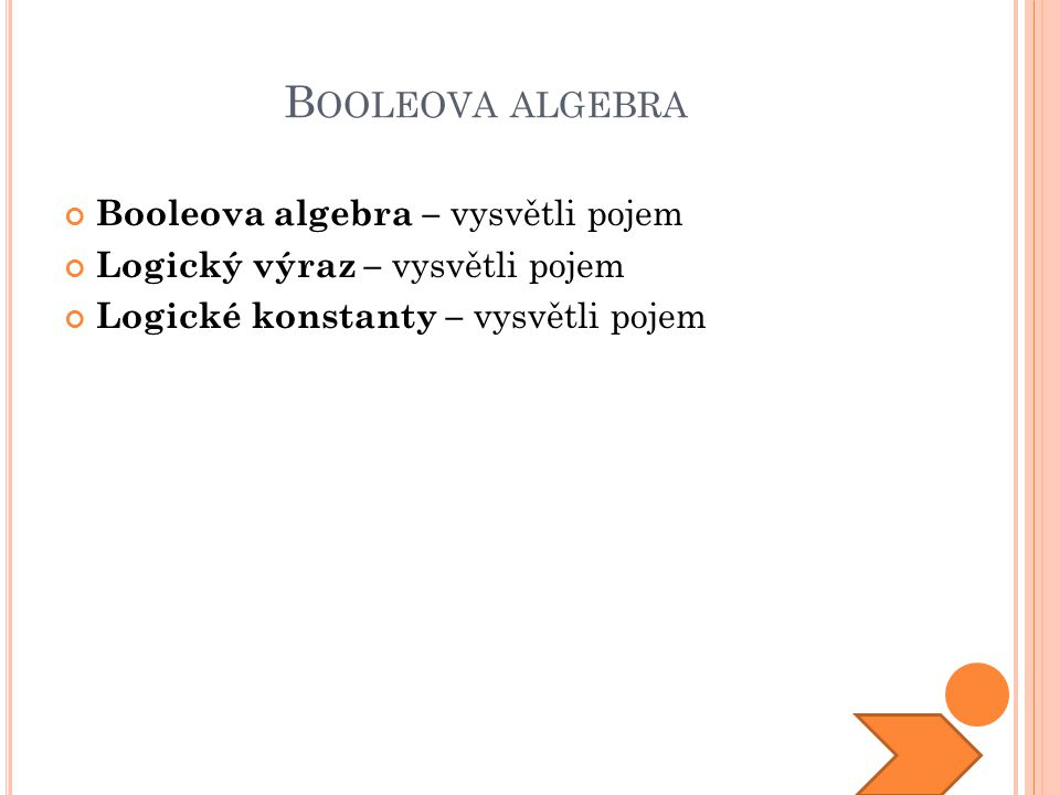 B OOLEOVA ALGEBRA Booleova algebra – vysvětli pojem Logický výraz – vysvětli pojem Logické konstanty – vysvětli pojem