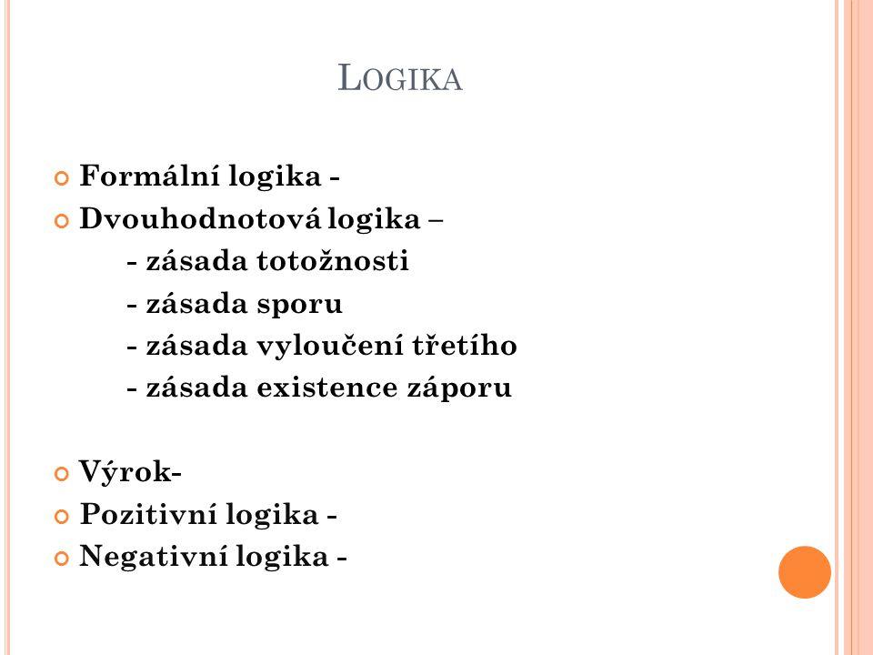 L OGIKA Formální logika - Dvouhodnotová logika – - zásada totožnosti - zásada sporu - zásada vyloučení třetího - zásada existence záporu Výrok- Poziti