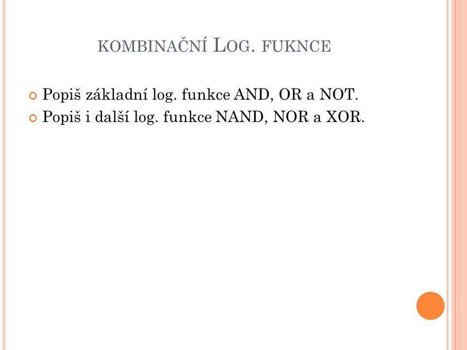 KOMBINAČNÍ L OG. FUKNCE Popiš základní log. funkce AND, OR a NOT. Popiš i další log. funkce NAND, NOR a XOR.
