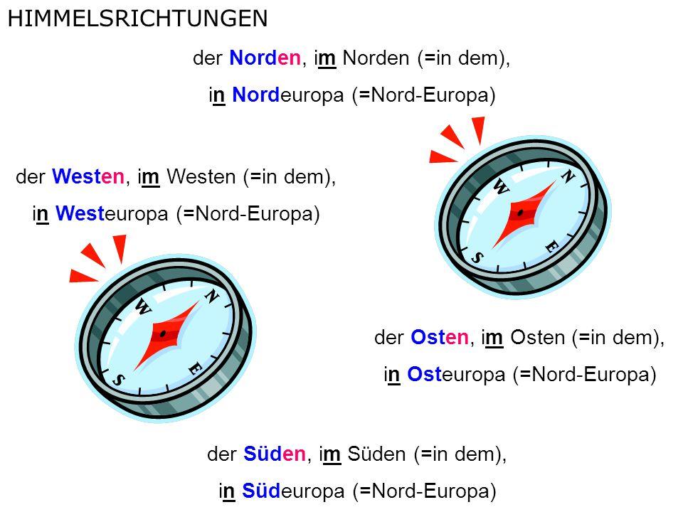 der Norden, im Norden (=in dem), in Nordeuropa (=Nord-Europa) der Westen, im Westen (=in dem), in Westeuropa (=Nord-Europa) der Osten, im Osten (=in dem), in Osteuropa (=Nord-Europa) der Süden, im Süden (=in dem), in Südeuropa (=Nord-Europa) HIMMELSRICHTUNGEN