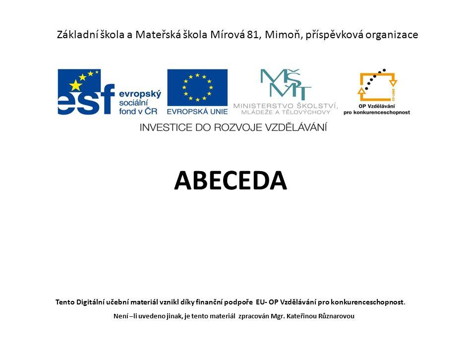 Základní škola a Mateřská škola Mírová 81, Mimoň, příspěvková organizace ABECEDA Tento Digitální učební materiál vznikl díky finanční podpoře EU- OP Vzdělávání pro konkurenceschopnost.