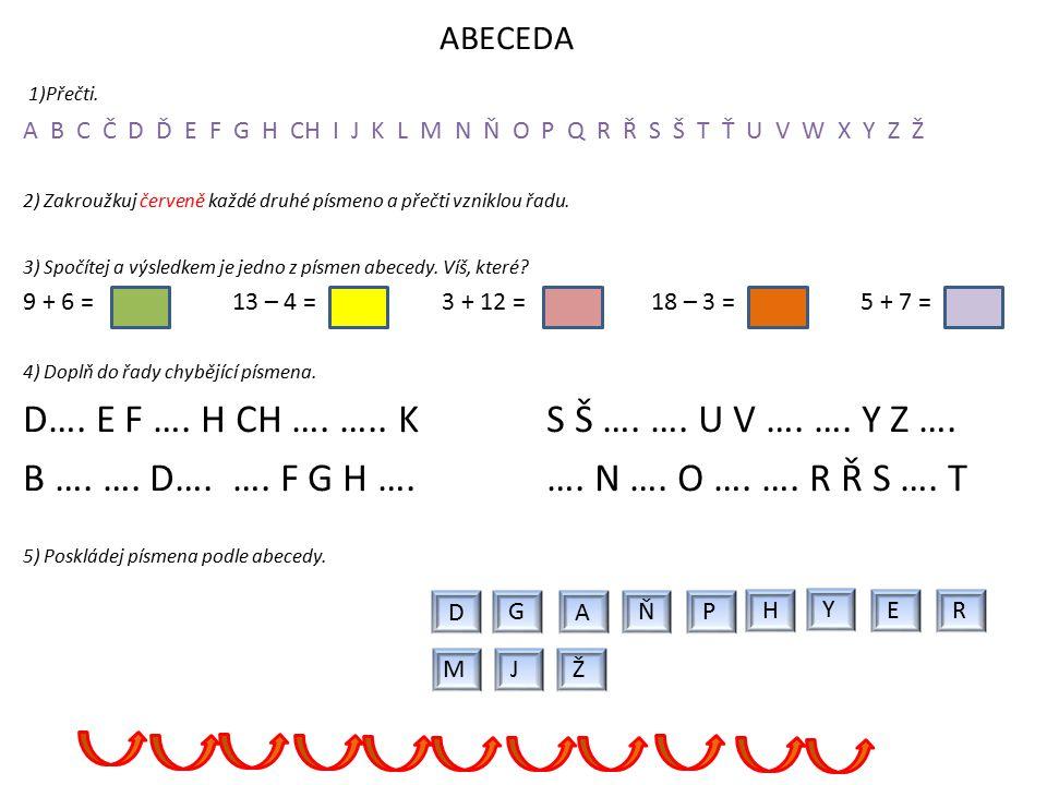 ABECEDA 1)Přečti. A B C Č D Ď E F G H CH I J K L M N Ň O P Q R Ř S Š T Ť U V W X Y Z Ž 2) Zakroužkuj červeně každé druhé písmeno a přečti vzniklou řad