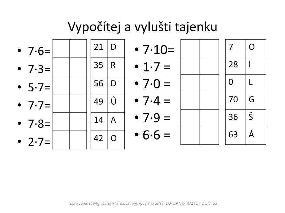 Vypočítej a vylušti tajenku 7·6= 7·3= 5·7= 7·7= 7·8= 2·7= Zpracovala: Mgr. Jana Francová, výukový materiál EU-OP VK-III/2 ICT DUM 53 7·10= 1·7 = 7·0 =