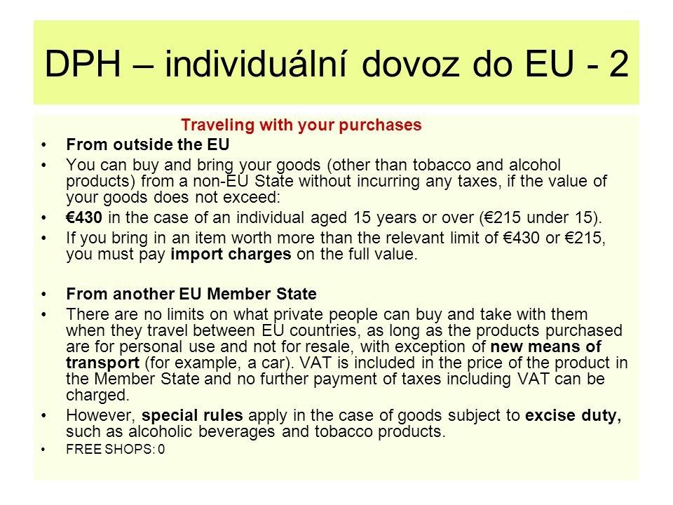 DPH – individuální dovoz do EU - 2 Traveling with your purchases From outside the EU You can buy and bring your goods (other than tobacco and alcohol products) from a non-EU State without incurring any taxes, if the value of your goods does not exceed: €430 in the case of an individual aged 15 years or over (€215 under 15).