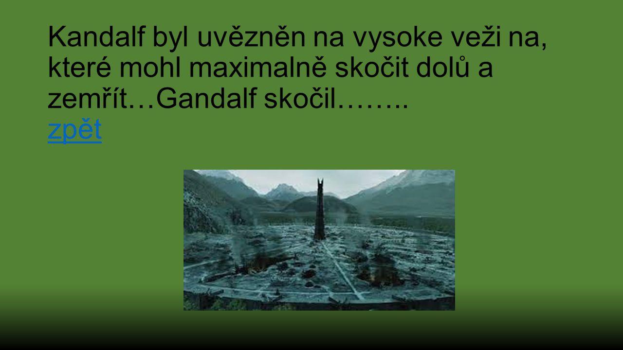 Kandalf byl uvězněn na vysoke veži na, které mohl maximalně skočit dolů a zemřít…Gandalf skočil…….. zpět zpět