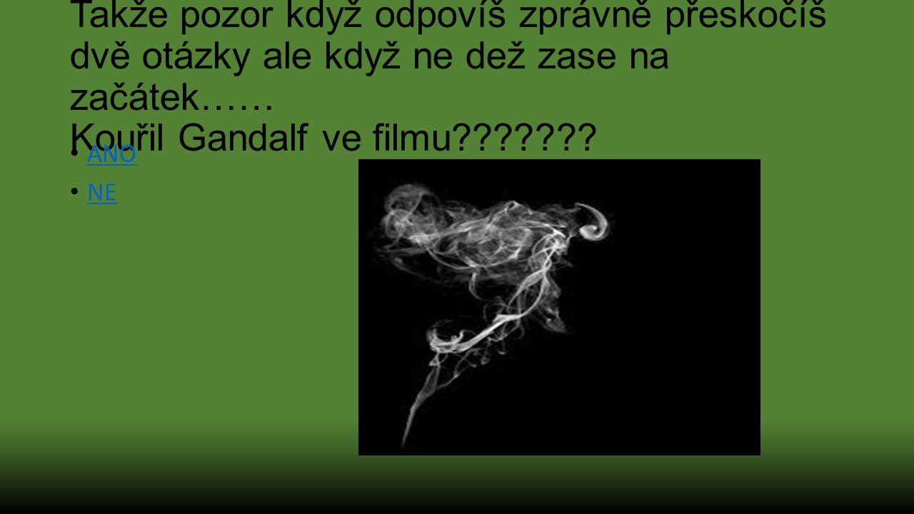 Takže pozor když odpovíš zprávně přeskočíš dvě otázky ale když ne dež zase na začátek…… Kouřil Gandalf ve filmu??????? ANO NE