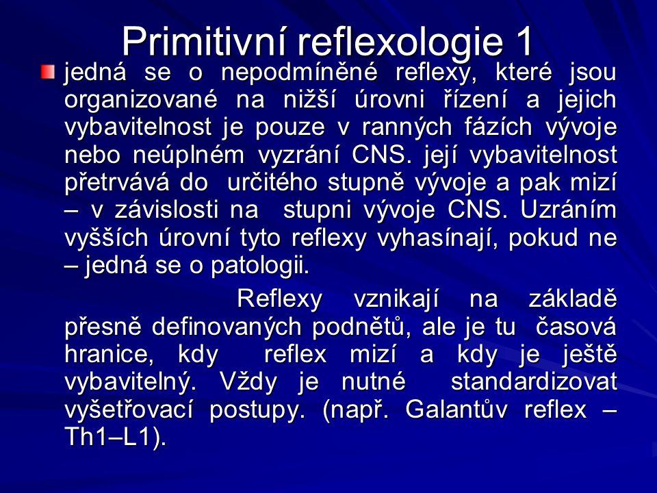 Primitivní reflexologie 1 jedná se o nepodmíněné reflexy, které jsou organizované na nižší úrovni řízení a jejich vybavitelnost je pouze v ranných fázích vývoje nebo neúplném vyzrání CNS.