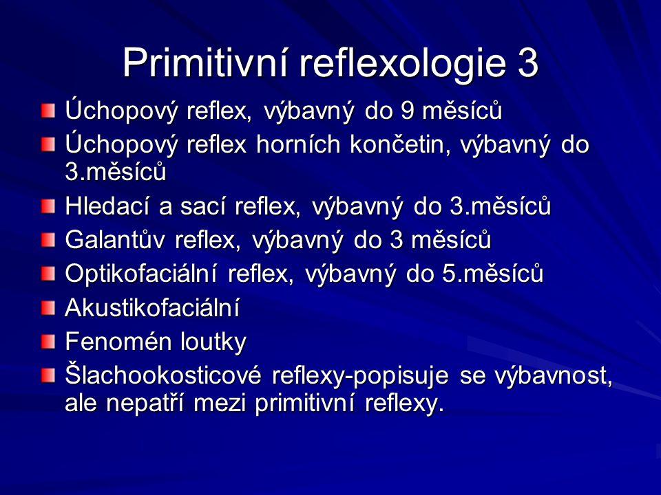 Primitivní reflexologie 3 Úchopový reflex, výbavný do 9 měsíců Úchopový reflex horních končetin, výbavný do 3.měsíců Hledací a sací reflex, výbavný do 3.měsíců Galantův reflex, výbavný do 3 měsíců Optikofaciální reflex, výbavný do 5.měsíců Akustikofaciální Fenomén loutky Šlachookosticové reflexy-popisuje se výbavnost, ale nepatří mezi primitivní reflexy.