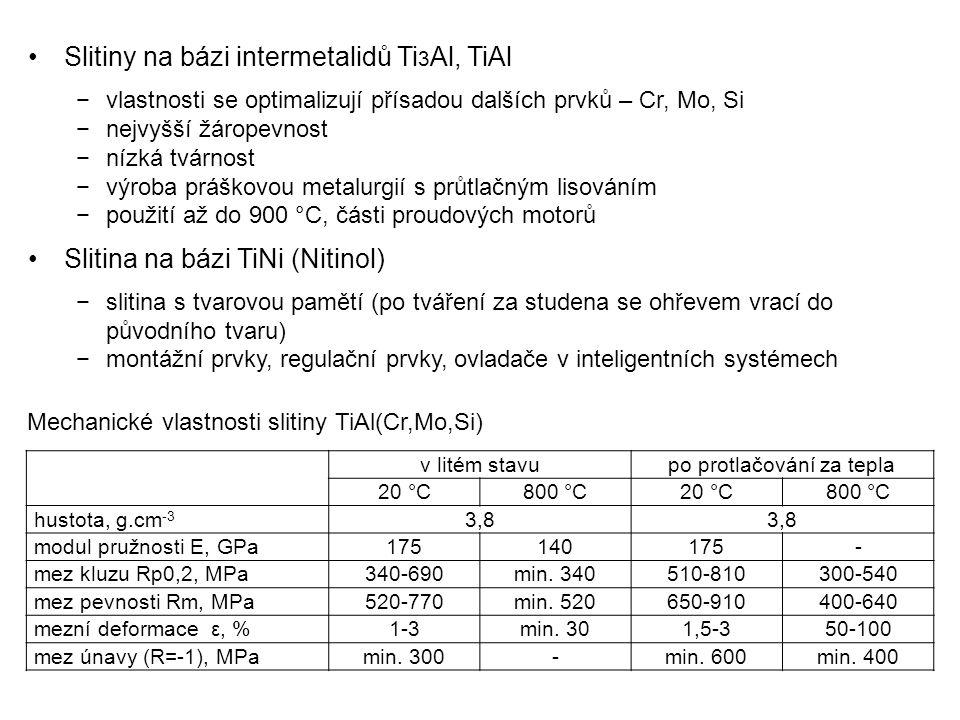 Slitiny na bázi intermetalidů Ti 3 Al, TiAl −vlastnosti se optimalizují přísadou dalších prvků – Cr, Mo, Si −nejvyšší žáropevnost −nízká tvárnost −výroba práškovou metalurgií s průtlačným lisováním −použití až do 900 °C, části proudových motorů Slitina na bázi TiNi (Nitinol) −slitina s tvarovou pamětí (po tváření za studena se ohřevem vrací do původního tvaru) −montážní prvky, regulační prvky, ovladače v inteligentních systémech v litém stavupo protlačování za tepla 20 °C800 °C20 °C800 °C hustota, g.cm -3 3,8 modul pružnosti E, GPa175140175- mez kluzu Rp0,2, MPa340-690min.