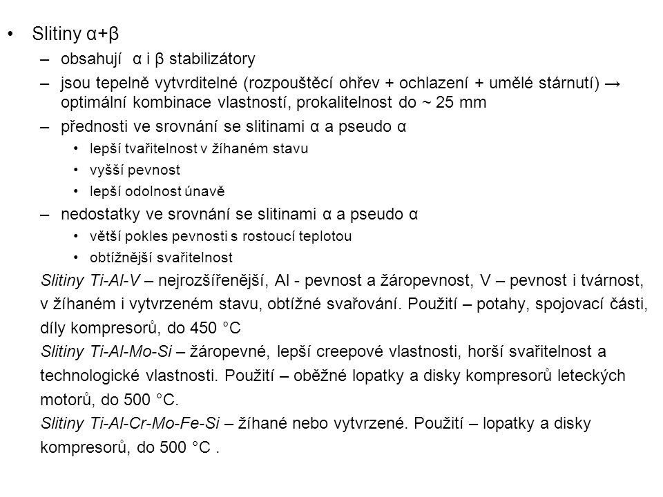Slitiny α+β –obsahují α i β stabilizátory –jsou tepelně vytvrditelné (rozpouštěcí ohřev + ochlazení + umělé stárnutí) → optimální kombinace vlastností, prokalitelnost do ~ 25 mm –přednosti ve srovnání se slitinami α a pseudo α lepší tvařitelnost v žíhaném stavu vyšší pevnost lepší odolnost únavě –nedostatky ve srovnání se slitinami α a pseudo α větší pokles pevnosti s rostoucí teplotou obtížnější svařitelnost Slitiny Ti-Al-V – nejrozšířenější, Al - pevnost a žáropevnost, V – pevnost i tvárnost, v žíhaném i vytvrzeném stavu, obtížné svařování.