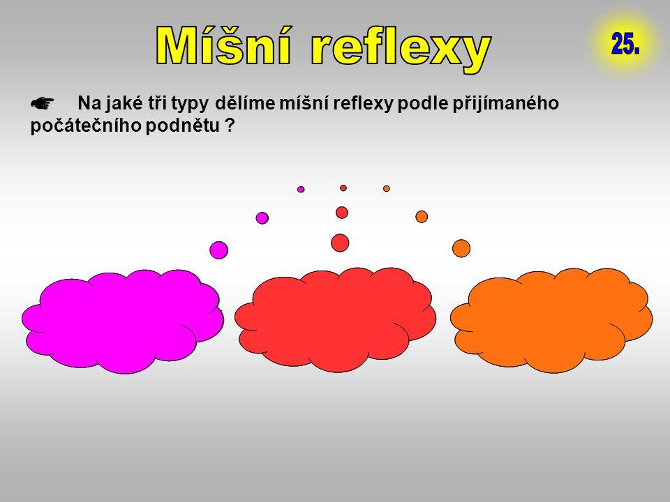 Na jaké tři typy dělíme míšní reflexy podle přijímaného počátečního podnětu ? 1. PROPRIORECEPTIVNÍ 2. EXTERORECEPTIVNÍ 3. VISCERORECEPTIVNÍ