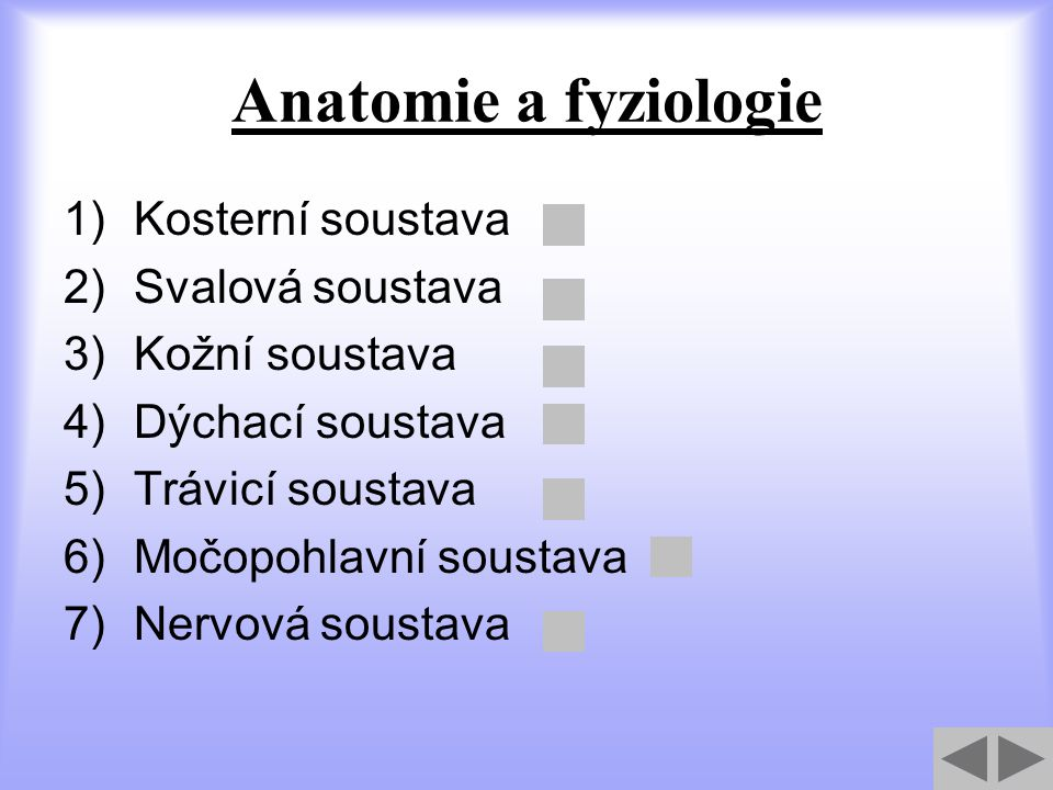 Anatomie a fyziologie 1)Kosterní soustava 2)Svalová soustava 3)Kožní soustava 4)Dýchací soustava 5)Trávicí soustava 6)Močopohlavní soustava 7)Nervová
