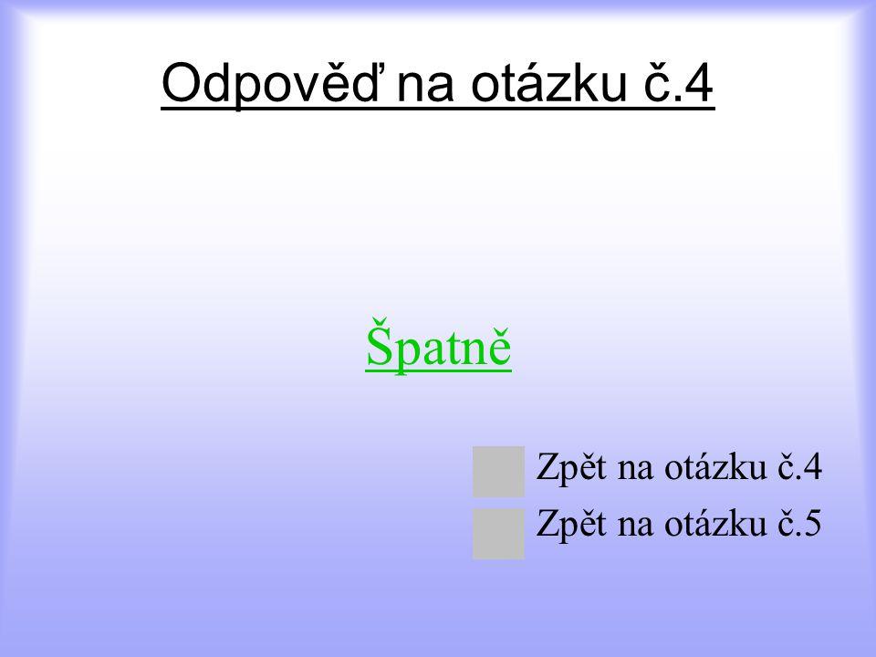 Odpověď na otázku č.4 Špatně Zpět na otázku č.4 Zpět na otázku č.5