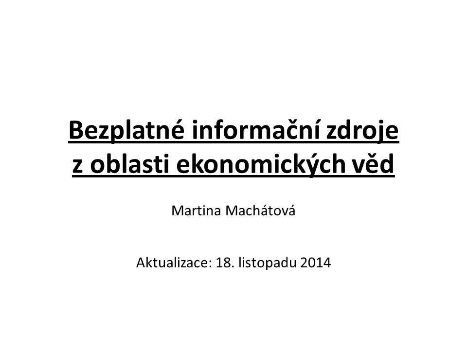 Bezplatné informační zdroje z oblasti ekonomických věd Martina Machátová Aktualizace: 18.