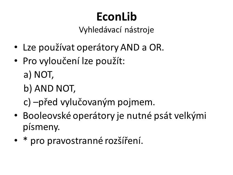 EconLib Vyhledávací nástroje Lze používat operátory AND a OR. Pro vyloučení lze použít: a) NOT, b) AND NOT, c) –před vylučovaným pojmem. Booleovské op