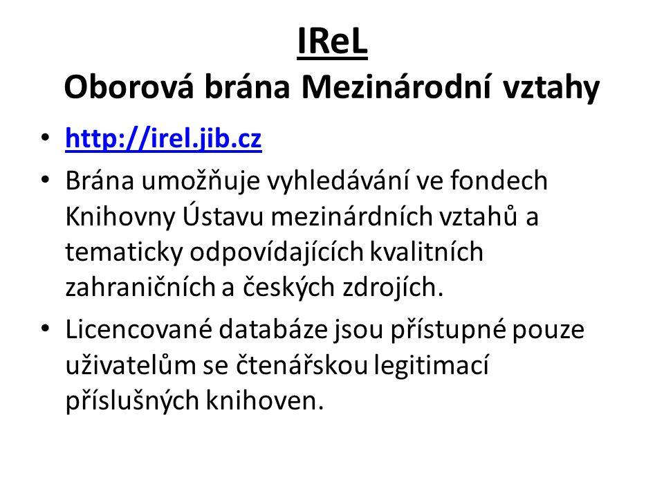 IReL Oborová brána Mezinárodní vztahy http://irel.jib.cz Brána umožňuje vyhledávání ve fondech Knihovny Ústavu mezinárdních vztahů a tematicky odpovídajících kvalitních zahraničních a českých zdrojích.