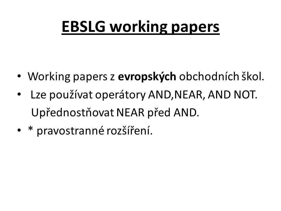 EBSLG working papers Working papers z evropských obchodních škol. Lze používat operátory AND,NEAR, AND NOT. Upřednostňovat NEAR před AND. * pravostran