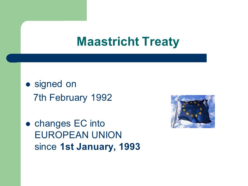 Maastricht Treaty signed on 7th February 1992 changes EC into EUROPEAN UNION since 1st January, 1993