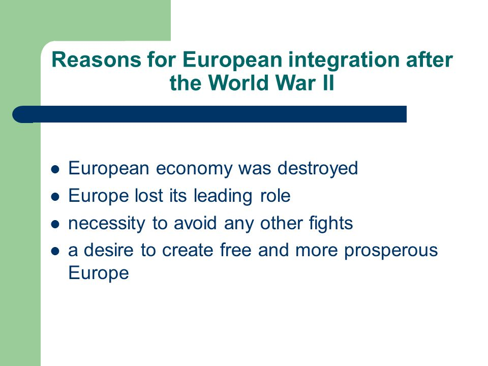 Reasons for European integration after the World War II European economy was destroyed Europe lost its leading role necessity to avoid any other fight