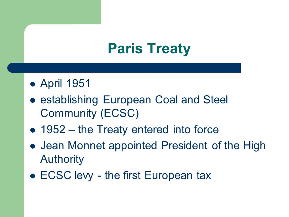 Paris Treaty April 1951 establishing European Coal and Steel Community (ECSC) 1952 – the Treaty entered into force Jean Monnet appointed President of the High Authority ECSC levy - the first European tax