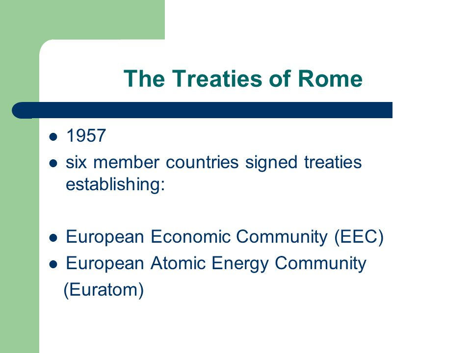 The Treaties of Rome 1957 six member countries signed treaties establishing: European Economic Community (EEC) European Atomic Energy Community (Euratom)