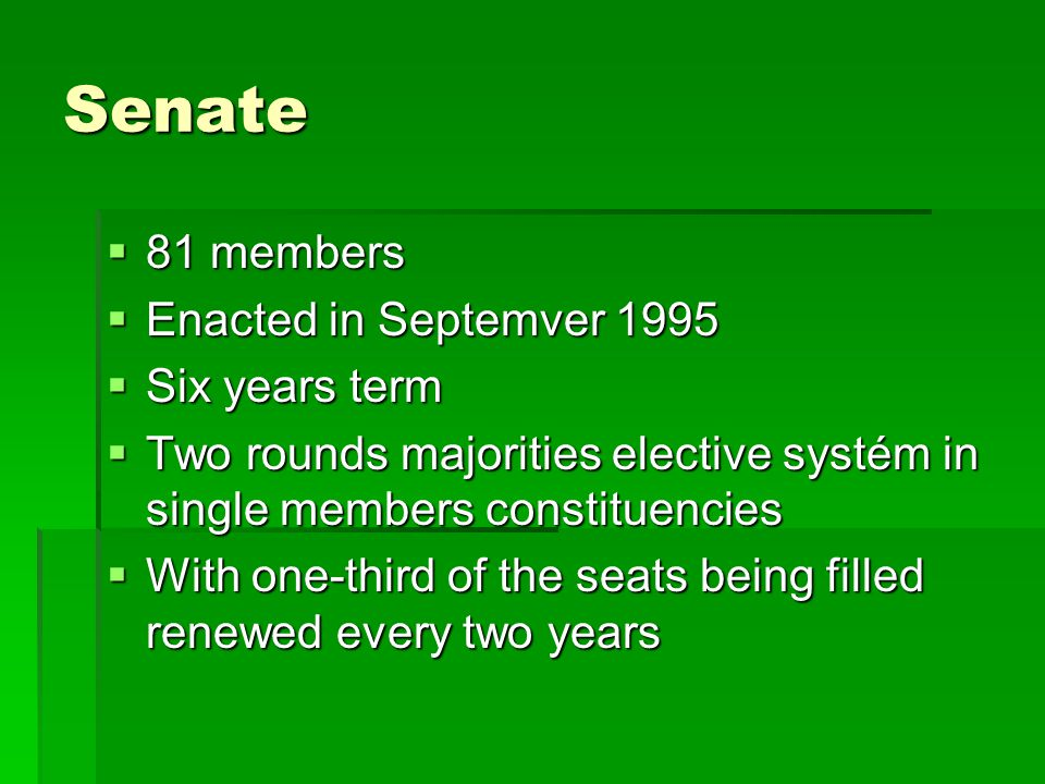 Senate  81 members  Enacted in Septemver 1995  Six years term  Two rounds majorities elective systém in single members constituencies  With one-third of the seats being filled renewed every two years