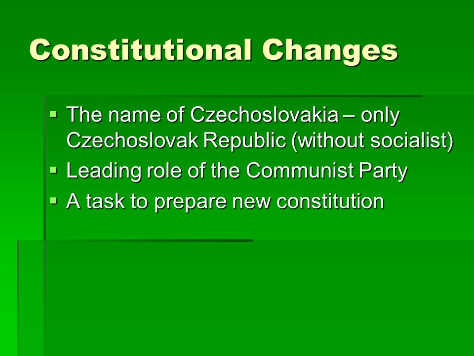 Constitutional Changes  The name of Czechoslovakia – only Czechoslovak Republic (without socialist)  Leading role of the Communist Party  A task to prepare new constitution