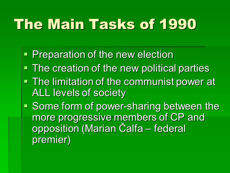 The Main Tasks of 1990  Preparation of the new election  The creation of the new political parties  The limitation of the communist power at ALL levels of society  Some form of power-sharing between the more progressive members of CP and opposition (Marian Čalfa – federal premier)