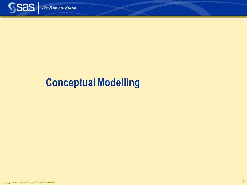 Copyright © 2003, SAS Institute Inc. All rights reserved. 9 Conceptual Modelling