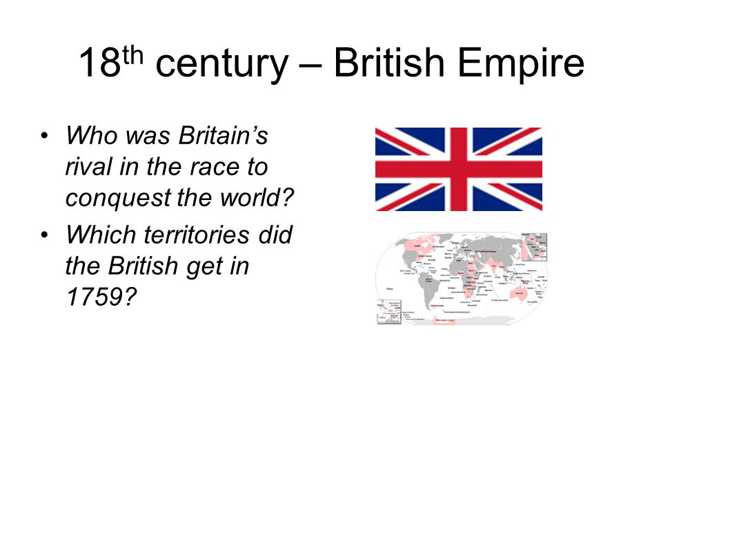 18 th century – British Empire Who was Britain's rival in the race to conquest the world.