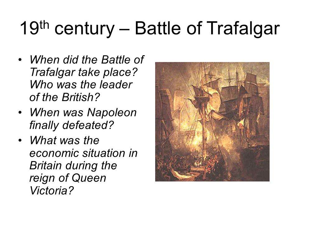 19 th century – Battle of Trafalgar When did the Battle of Trafalgar take place.