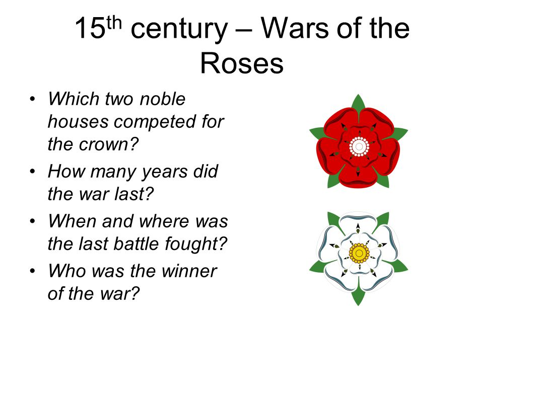 15 th century – Wars of the Roses Which two noble houses competed for the crown.