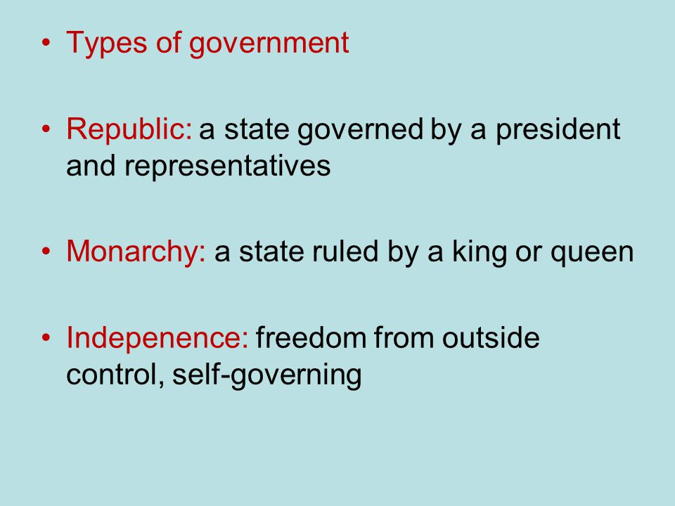 Types of government Republic: a state governed by a president and representatives Monarchy: a state ruled by a king or queen Indepenence: freedom from