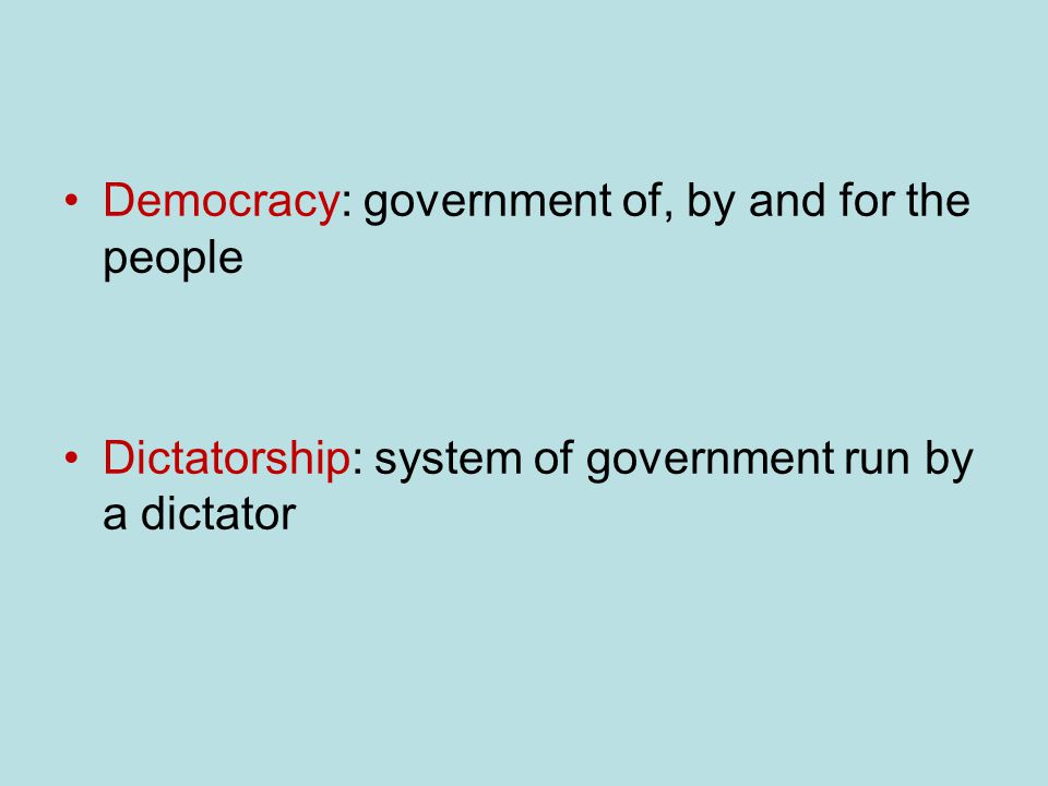 Democracy: government of, by and for the people Dictatorship: system of government run by a dictator